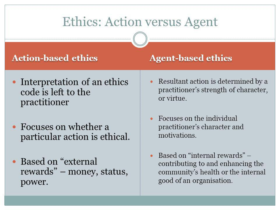 Ethics: Agent-based ethics In contrast to action-based ethics is agent-based ethics: often known by the simple term 'virtue'. Harrison and Galloway (2
