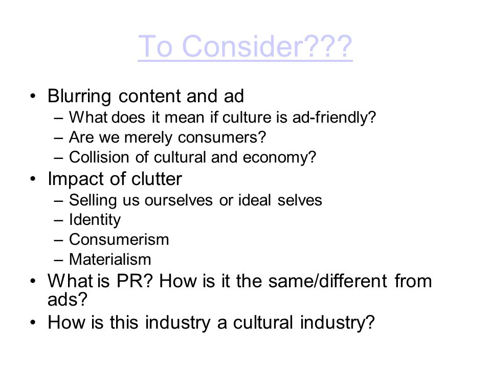 To Consider . Blurring content and ad –What does it mean if culture is ad-friendly.
