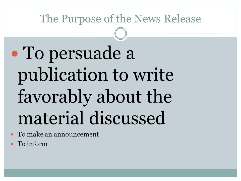 The Purpose of the News Release To persuade a publication to write favorably about the material discussed To make an announcement To inform