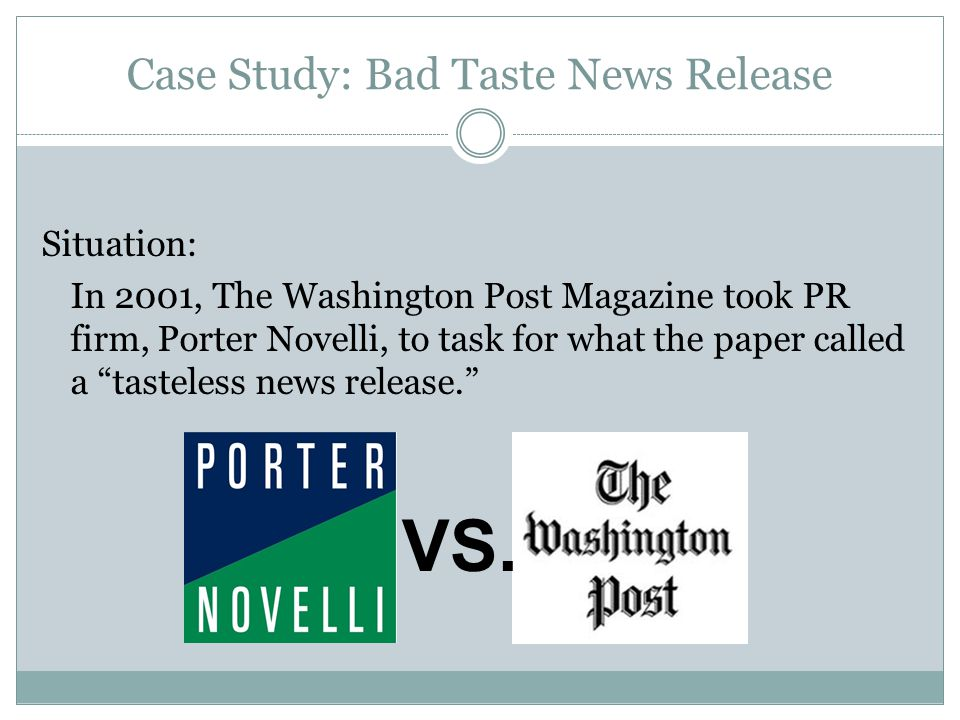 Case Study: Bad Taste News Release Situation: In 2001, The Washington Post Magazine took PR firm, Porter Novelli, to task for what the paper called a tasteless news release. VS.