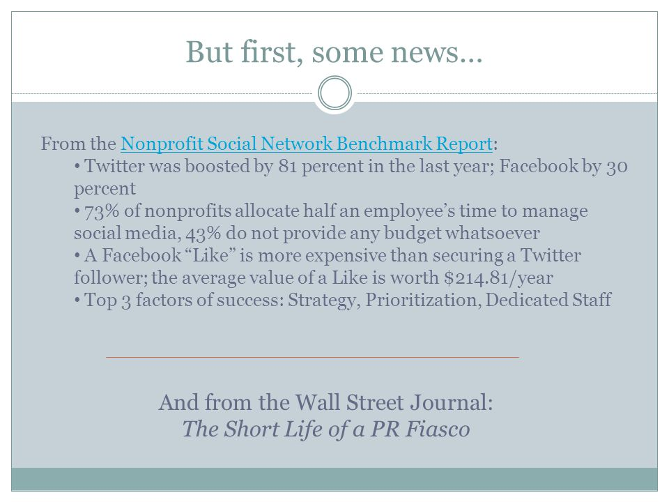 But first, some news… From the Nonprofit Social Network Benchmark Report:Nonprofit Social Network Benchmark Report Twitter was boosted by 81 percent in the last year; Facebook by 30 percent 73% of nonprofits allocate half an employee's time to manage social media, 43% do not provide any budget whatsoever A Facebook Like is more expensive than securing a Twitter follower; the average value of a Like is worth $214.81/year Top 3 factors of success: Strategy, Prioritization, Dedicated Staff And from the Wall Street Journal: The Short Life of a PR Fiasco