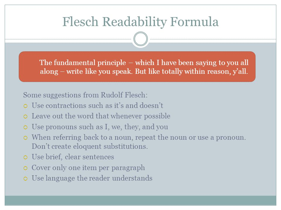 Flesch Readability Formula Some suggestions from Rudolf Flesch:  Use contractions such as it's and doesn't  Leave out the word that whenever possible  Use pronouns such as I, we, they, and you  When referring back to a noun, repeat the noun or use a pronoun.