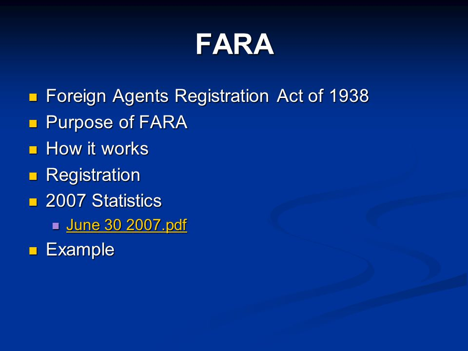FARA Foreign Agents Registration Act of 1938 Foreign Agents Registration Act of 1938 Purpose of FARA Purpose of FARA How it works How it works Registration Registration 2007 Statistics 2007 Statistics June 30 2007.pdf June 30 2007.pdf June 30 2007.pdf June 30 2007.pdf Example Example
