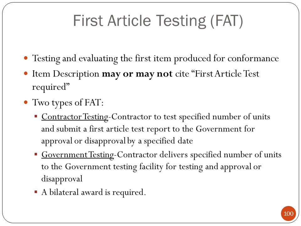 First Article Testing (FAT) Testing and evaluating the first item produced for conformance Item Description may or may not cite First Article Test required Two types of FAT:  Contractor Testing-Contractor to test specified number of units and submit a first article test report to the Government for approval or disapproval by a specified date  Government Testing-Contractor delivers specified number of units to the Government testing facility for testing and approval or disapproval  A bilateral award is required.