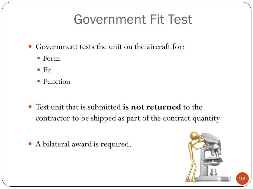 Government Fit Test Government tests the unit on the aircraft for:  Form  Fit  Function Test unit that is submitted is not returned to the contractor to be shipped as part of the contract quantity A bilateral award is required.