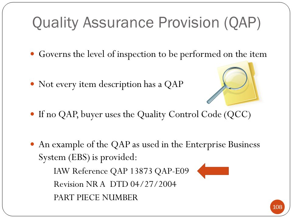 Quality Assurance Provision (QAP) Governs the level of inspection to be performed on the item Not every item description has a QAP If no QAP, buyer uses the Quality Control Code (QCC) An example of the QAP as used in the Enterprise Business System (EBS) is provided: IAW Reference QAP 13873 QAP-E09 Revision NR A DTD 04/27/2004 PART PIECE NUMBER 108