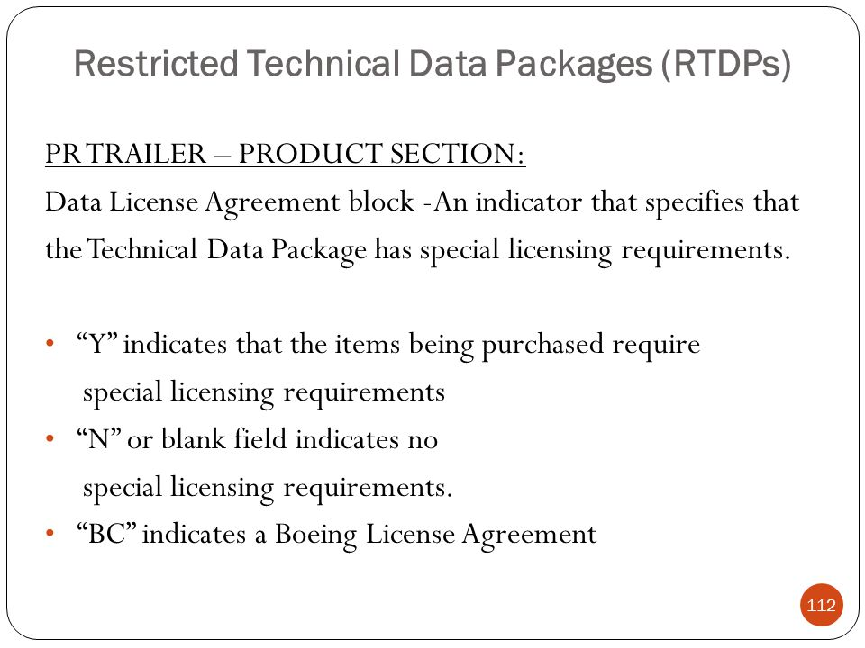 Restricted Technical Data Packages (RTDPs) PR TRAILER – PRODUCT SECTION: Data License Agreement block -An indicator that specifies that the Technical Data Package has special licensing requirements.