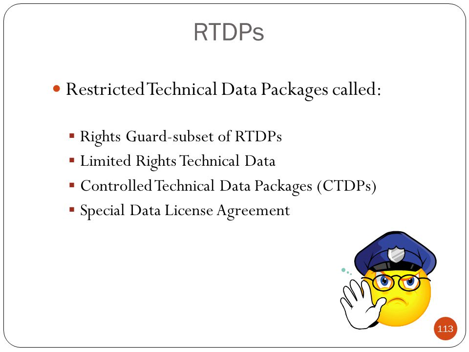 RTDPs Restricted Technical Data Packages called:  Rights Guard-subset of RTDPs  Limited Rights Technical Data  Controlled Technical Data Packages (CTDPs)  Special Data License Agreement 113