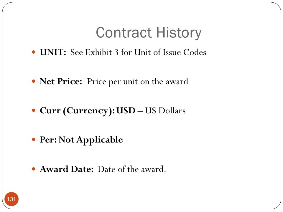 Contract History UNIT: See Exhibit 3 for Unit of Issue Codes Net Price: Price per unit on the award Curr (Currency): USD – US Dollars Per: Not Applicable Award Date: Date of the award.