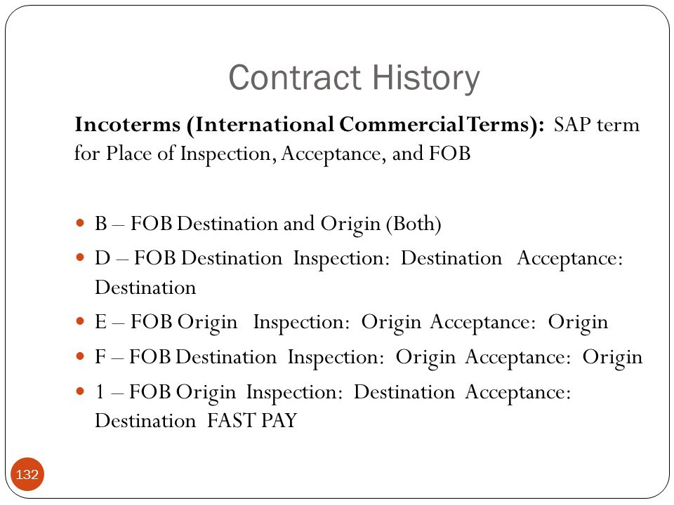Contract History 132 Incoterms (International Commercial Terms): SAP term for Place of Inspection, Acceptance, and FOB B – FOB Destination and Origin (Both) D – FOB Destination Inspection: Destination Acceptance: Destination E – FOB Origin Inspection: Origin Acceptance: Origin F – FOB Destination Inspection: Origin Acceptance: Origin 1 – FOB Origin Inspection: Destination Acceptance: Destination FAST PAY