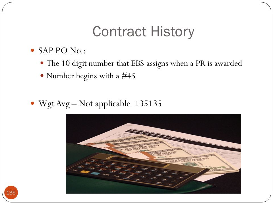 Contract History SAP PO No.: The 10 digit number that EBS assigns when a PR is awarded Number begins with a #45 Wgt Avg – Not applicable 135135 135