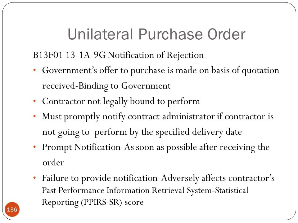 Unilateral Purchase Order B13F01 13-1A-9G Notification of Rejection Government's offer to purchase is made on basis of quotation received-Binding to Government Contractor not legally bound to perform Must promptly notify contract administrator if contractor is not going to perform by the specified delivery date Prompt Notification-As soon as possible after receiving the order Failure to provide notification-Adversely affects contractor's Past Performance Information Retrieval System-Statistical Reporting (PPIRS-SR) score 136