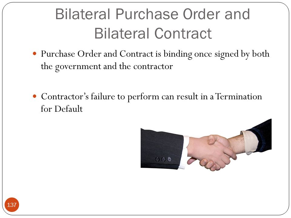 Bilateral Purchase Order and Bilateral Contract Purchase Order and Contract is binding once signed by both the government and the contractor Contractor's failure to perform can result in a Termination for Default 137