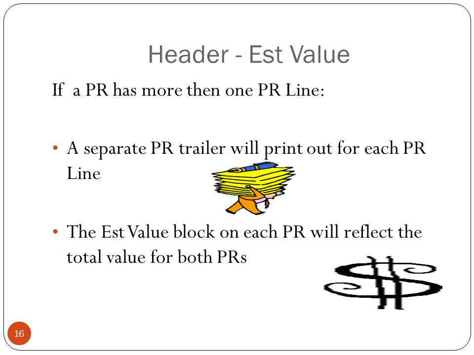 Header - Est Value If a PR has more then one PR Line: A separate PR trailer will print out for each PR Line The Est Value block on each PR will reflect the total value for both PRs 16