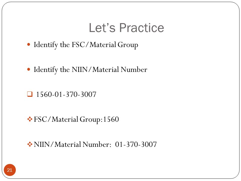 Let's Practice Identify the FSC/Material Group Identify the NIIN/Material Number  1560-01-370-3007  FSC/Material Group:1560  NIIN/Material Number: 01-370-3007 21
