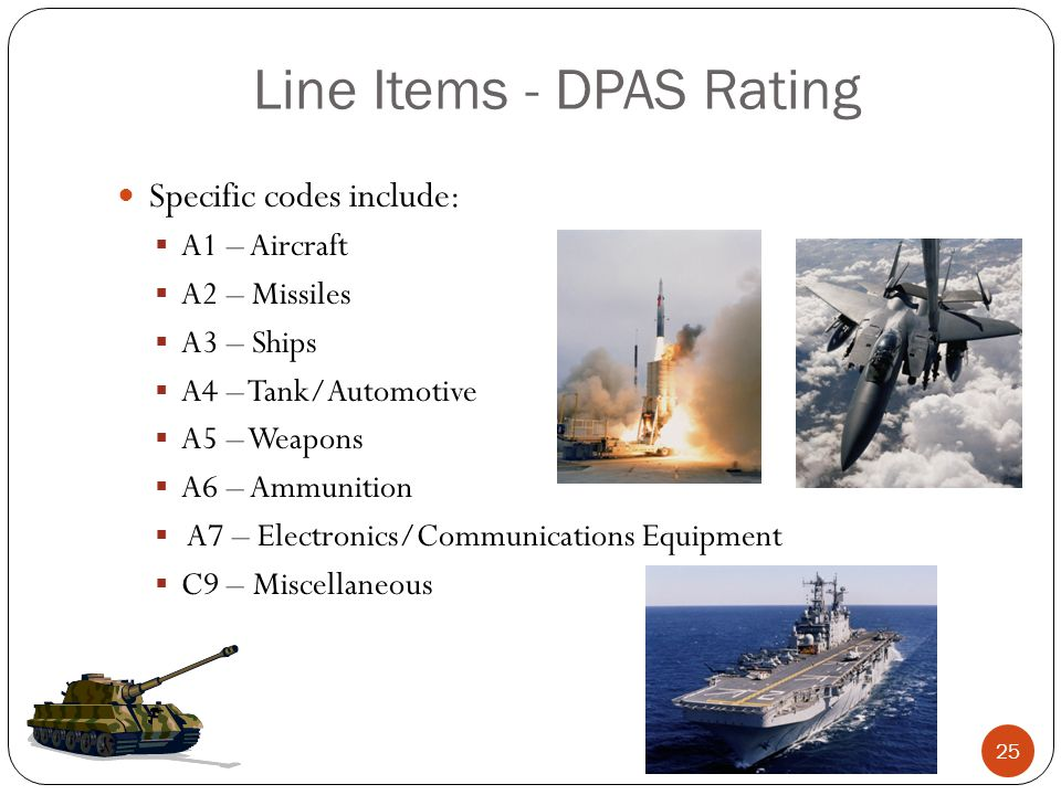 Line Items - DPAS Rating Specific codes include:  A1 – Aircraft  A2 – Missiles  A3 – Ships  A4 – Tank/Automotive  A5 – Weapons  A6 – Ammunition  A7 – Electronics/Communications Equipment  C9 – Miscellaneous 25