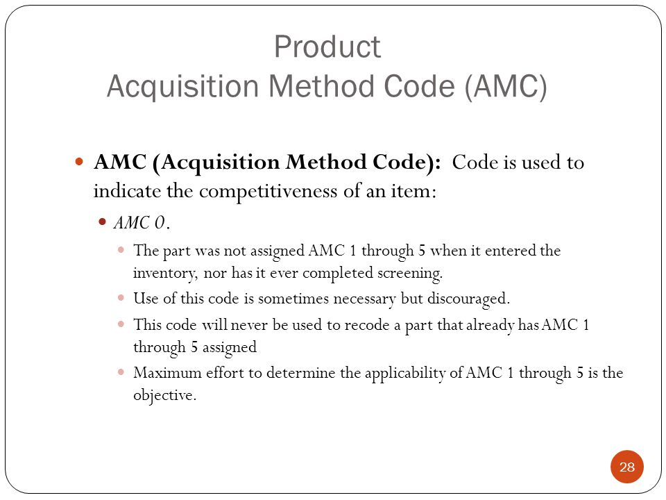 Product Acquisition Method Code (AMC) AMC (Acquisition Method Code): Code is used to indicate the competitiveness of an item: AMC 0.