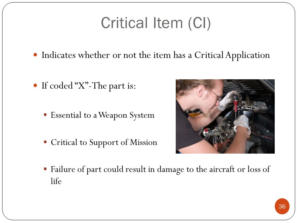 Critical Item (CI) Indicates whether or not the item has a Critical Application If coded X -The part is:  Essential to a Weapon System  Critical to Support of Mission  Failure of part could result in damage to the aircraft or loss of life 36
