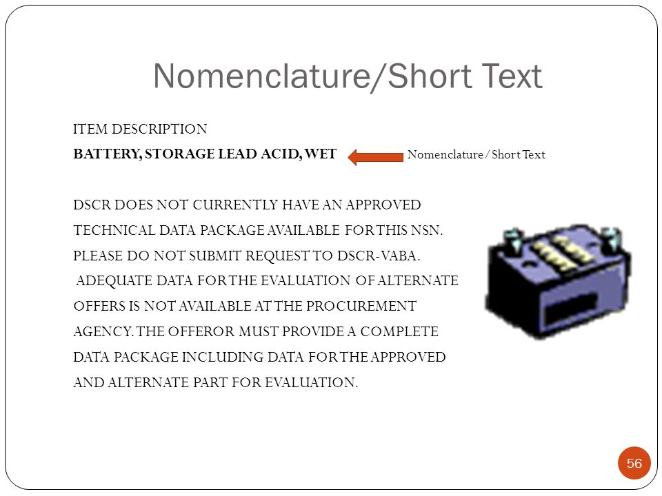Nomenclature/Short Text ITEM DESCRIPTION BATTERY, STORAGE LEAD ACID, WET Nomenclature/Short Text DSCR DOES NOT CURRENTLY HAVE AN APPROVED TECHNICAL DATA PACKAGE AVAILABLE FOR THIS NSN.