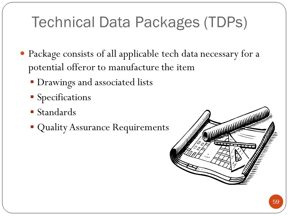 Technical Data Packages (TDPs) Package consists of all applicable tech data necessary for a potential offeror to manufacture the item  Drawings and associated lists  Specifications  Standards  Quality Assurance Requirements 59