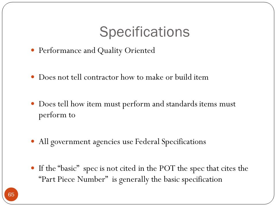 Specifications Performance and Quality Oriented Does not tell contractor how to make or build item Does tell how item must perform and standards items must perform to All government agencies use Federal Specifications If the basic spec is not cited in the POT the spec that cites the Part Piece Number is generally the basic specification 65