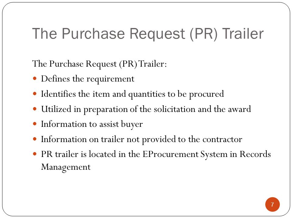 The Purchase Request (PR) Trailer The Purchase Request (PR) Trailer: Defines the requirement Identifies the item and quantities to be procured Utilized in preparation of the solicitation and the award Information to assist buyer Information on trailer not provided to the contractor PR trailer is located in the EProcurement System in Records Management 7