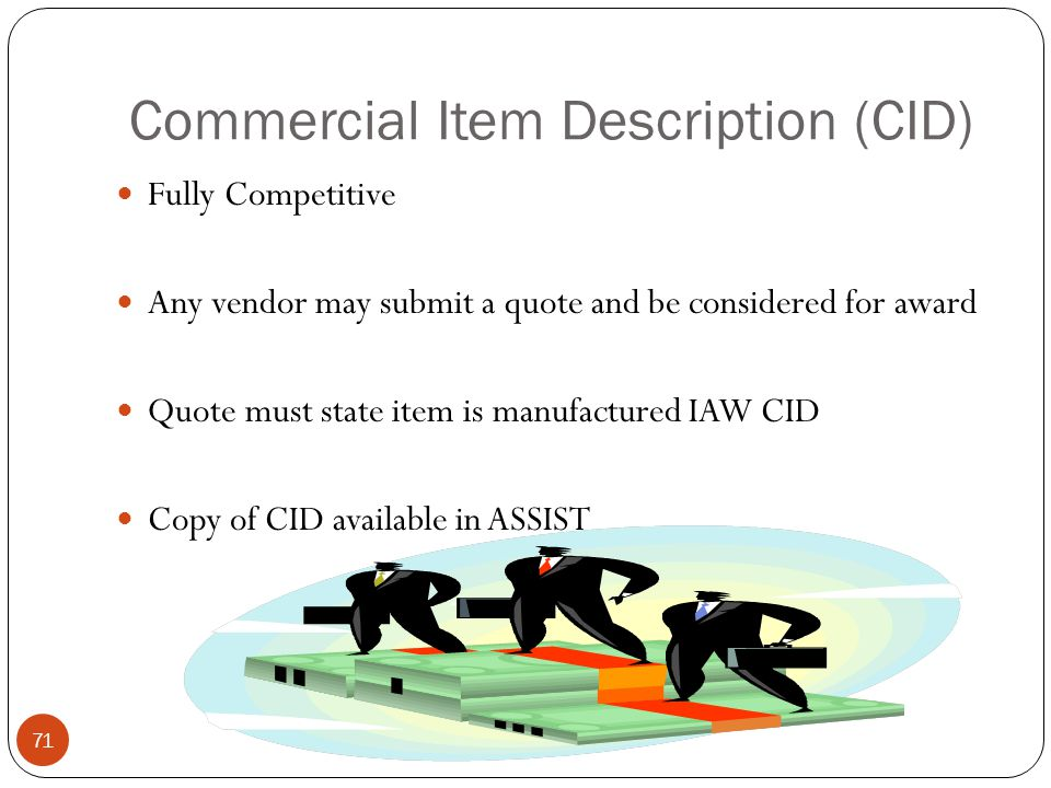 Commercial Item Description (CID) Fully Competitive Any vendor may submit a quote and be considered for award Quote must state item is manufactured IAW CID Copy of CID available in ASSIST 71