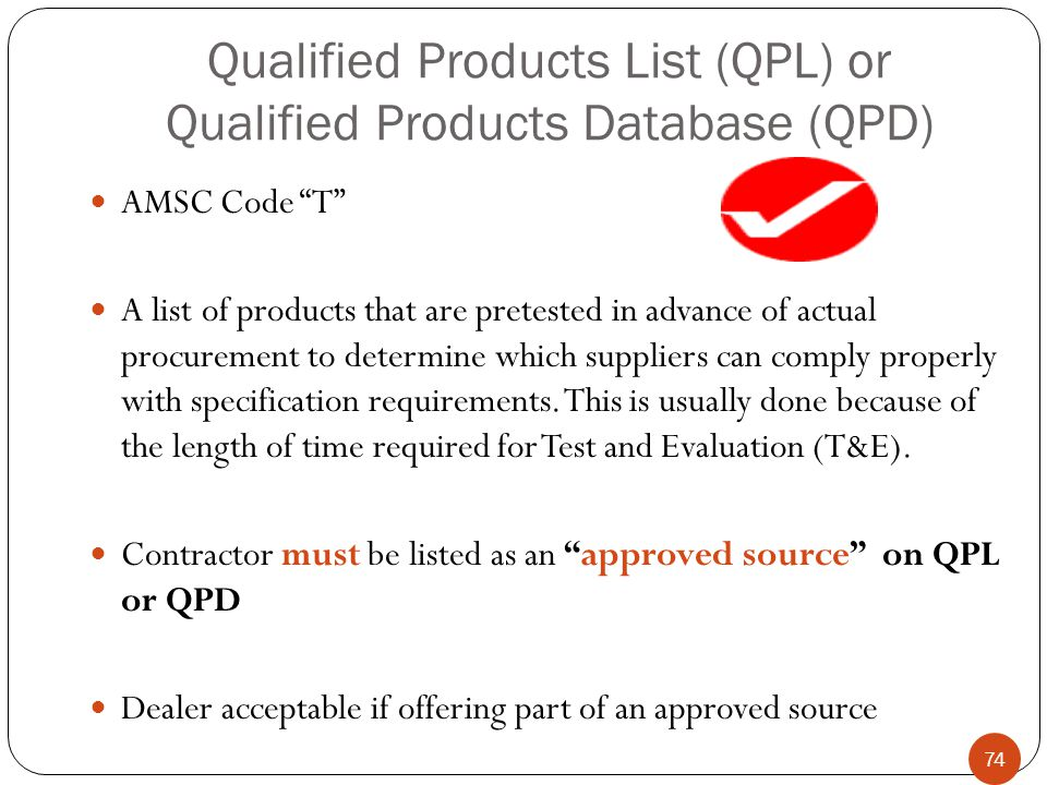 Qualified Products List (QPL) or Qualified Products Database (QPD) AMSC Code T A list of products that are pretested in advance of actual procurement to determine which suppliers can comply properly with specification requirements.