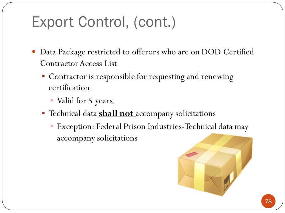 Export Control, (cont.) Data Package restricted to offerors who are on DOD Certified Contractor Access List  Contractor is responsible for requesting and renewing certification.