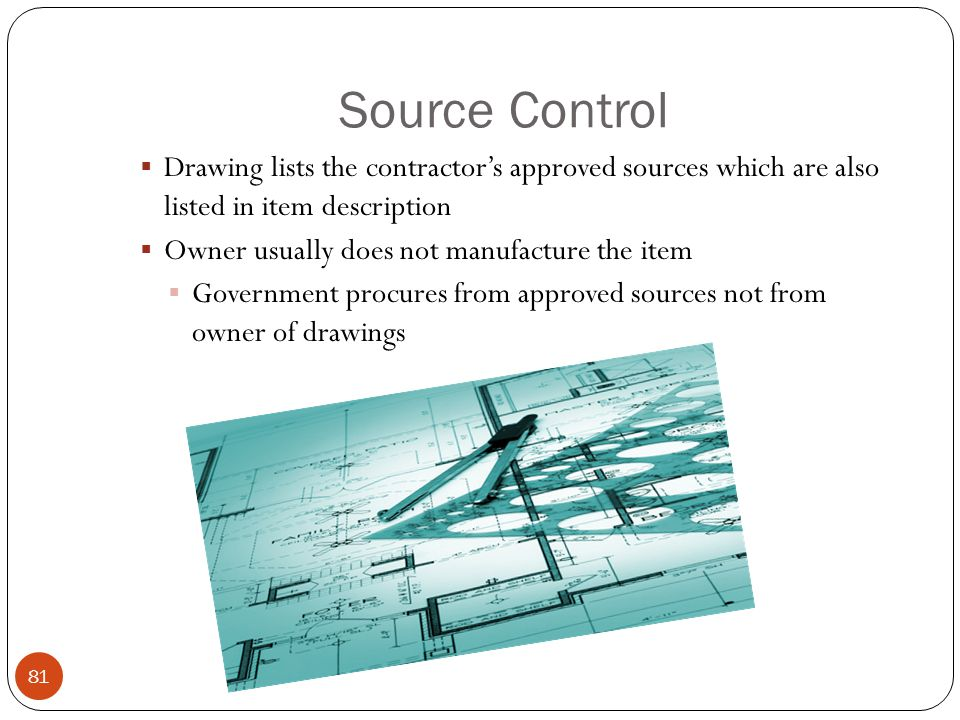 Source Control  Drawing lists the contractor's approved sources which are also listed in item description  Owner usually does not manufacture the item  Government procures from approved sources not from owner of drawings 81