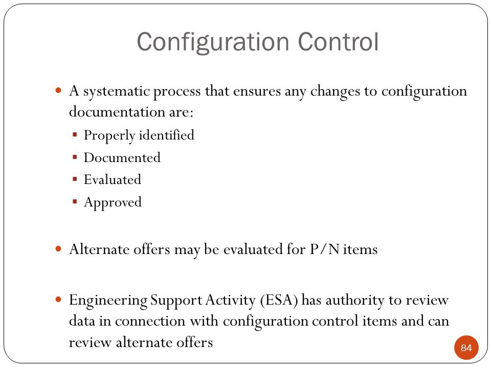Configuration Control A systematic process that ensures any changes to configuration documentation are:  Properly identified  Documented  Evaluated  Approved Alternate offers may be evaluated for P/N items Engineering Support Activity (ESA) has authority to review data in connection with configuration control items and can review alternate offers 84