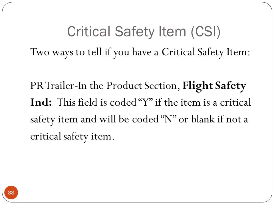 Critical Safety Item (CSI) Two ways to tell if you have a Critical Safety Item: PR Trailer-In the Product Section, Flight Safety Ind: This field is coded Y if the item is a critical safety item and will be coded N or blank if not a critical safety item.