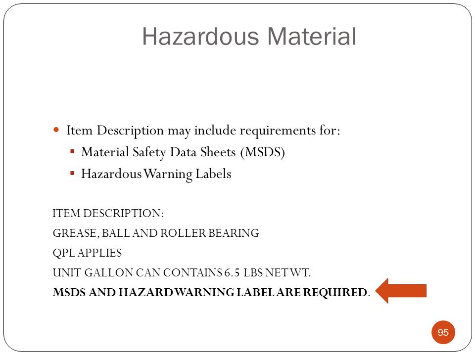 Hazardous Material Item Description may include requirements for:  Material Safety Data Sheets (MSDS)  Hazardous Warning Labels ITEM DESCRIPTION: GREASE, BALL AND ROLLER BEARING QPL APPLIES UNIT GALLON CAN CONTAINS 6.5 LBS NET WT.