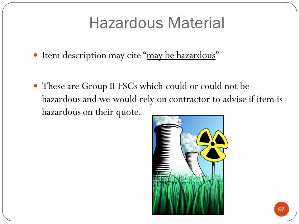 Hazardous Material Item description may cite may be hazardous These are Group II FSCs which could or could not be hazardous and we would rely on contractor to advise if item is hazardous on their quote.