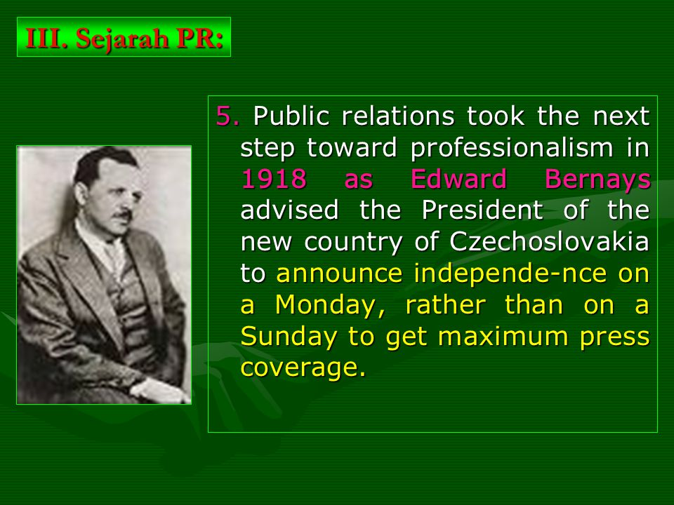 5. Public relations took the next step toward professionalism in 1918 as Edward Bernays advised the President of the new country of Czechoslovakia to