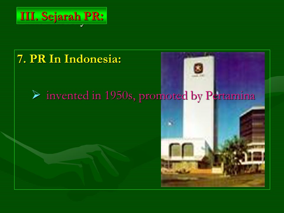 7. PR In Indonesia:  invented in 1950s, promoted by Pertamina III. History: III. Sejarah PR :