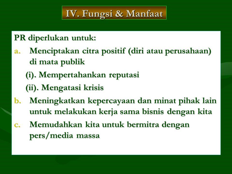 IV. Fungsi & Manfaat PR diperlukan untuk: a.Menciptakan citra positif (diri atau perusahaan) di mata publik (i). Mempertahankan reputasi (i). Memperta