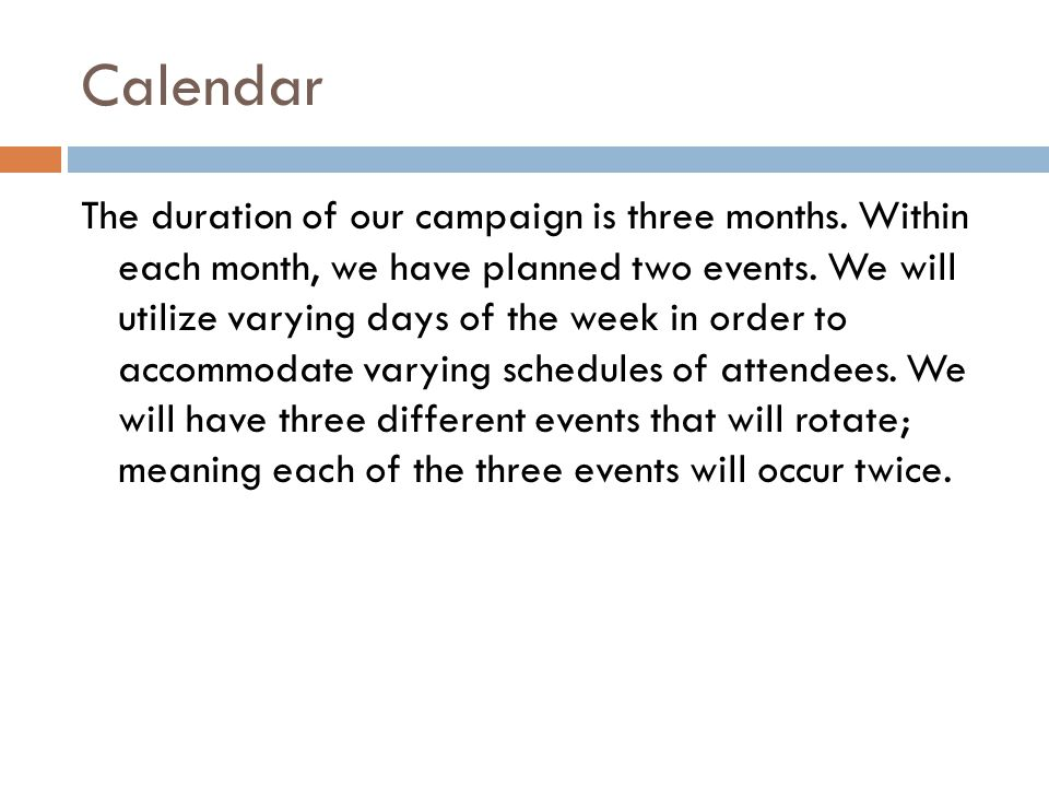 Calendar The duration of our campaign is three months. Within each month, we have planned two events. We will utilize varying days of the week in orde