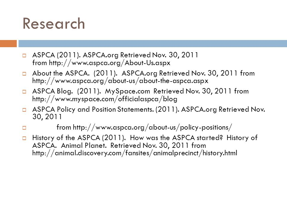 Research  ASPCA (2011). ASPCA.org Retrieved Nov. 30, 2011 from http://www.aspca.org/About-Us.aspx  About the ASPCA. (2011). ASPCA.org Retrieved Nov.
