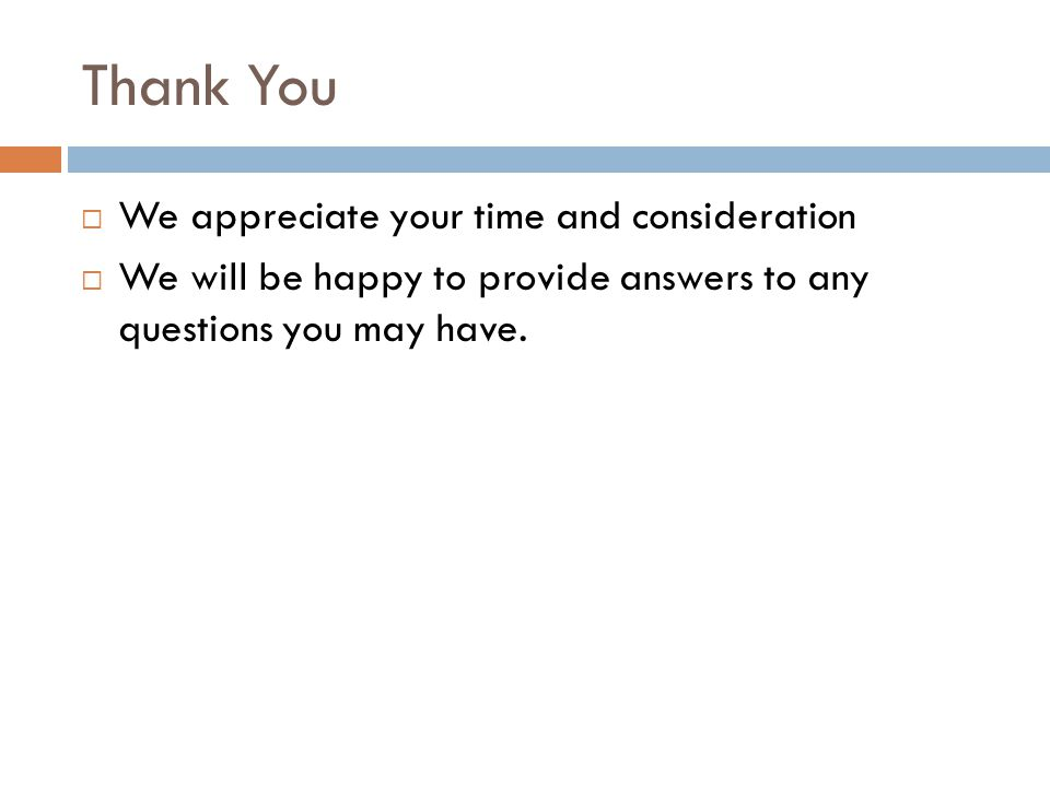 Thank You  We appreciate your time and consideration  We will be happy to provide answers to any questions you may have.