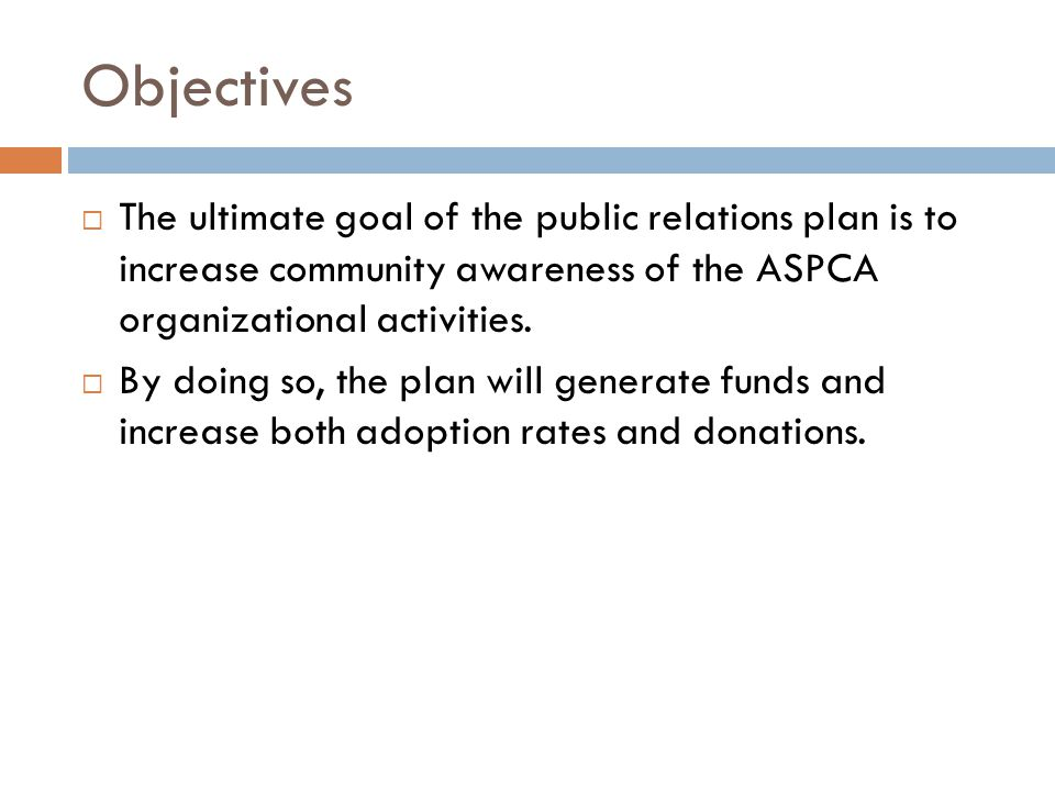 Objectives  The ultimate goal of the public relations plan is to increase community awareness of the ASPCA organizational activities.  By doing so,