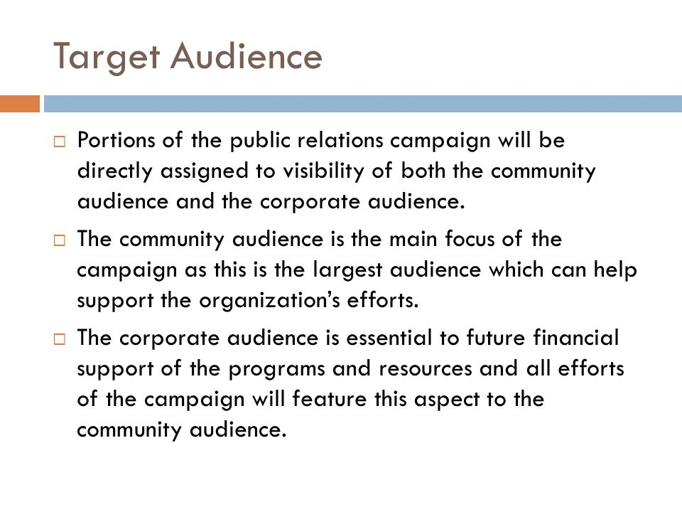 Target Audience  Portions of the public relations campaign will be directly assigned to visibility of both the community audience and the corporate a