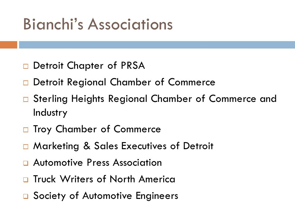 Bianchi's Associations  Detroit Chapter of PRSA  Detroit Regional Chamber of Commerce  Sterling Heights Regional Chamber of Commerce and Industry  Troy Chamber of Commerce  Marketing & Sales Executives of Detroit  Automotive Press Association  Truck Writers of North America  Society of Automotive Engineers