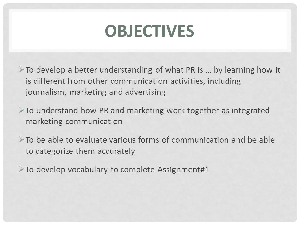 OBJECTIVES  To develop a better understanding of what PR is … by learning how it is different from other communication activities, including journalism, marketing and advertising  To understand how PR and marketing work together as integrated marketing communication  To be able to evaluate various forms of communication and be able to categorize them accurately  To develop vocabulary to complete Assignment#1