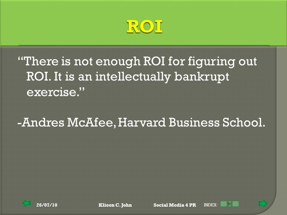 "26/07/10Klieon C. JohnSocial Media 4 PR INDEX: ""There is not enough ROI for figuring out ROI. It is an intellectually bankrupt exercise."" -Andres McAf"