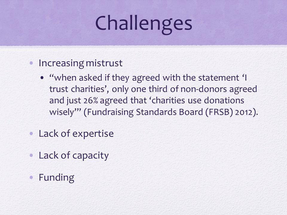 Challenges Increasing mistrust when asked if they agreed with the statement 'I trust charities', only one third of non-donors agreed and just 26% agreed that 'charities use donations wisely' (Fundraising Standards Board (FRSB) 2012).