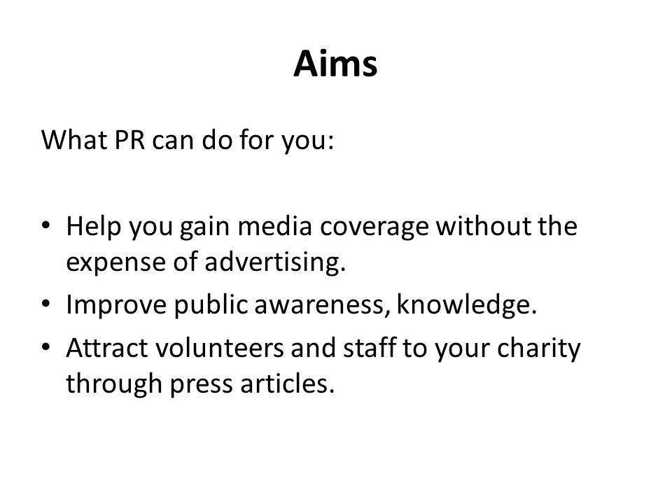 Aims What PR can do for you: Help you gain media coverage without the expense of advertising.
