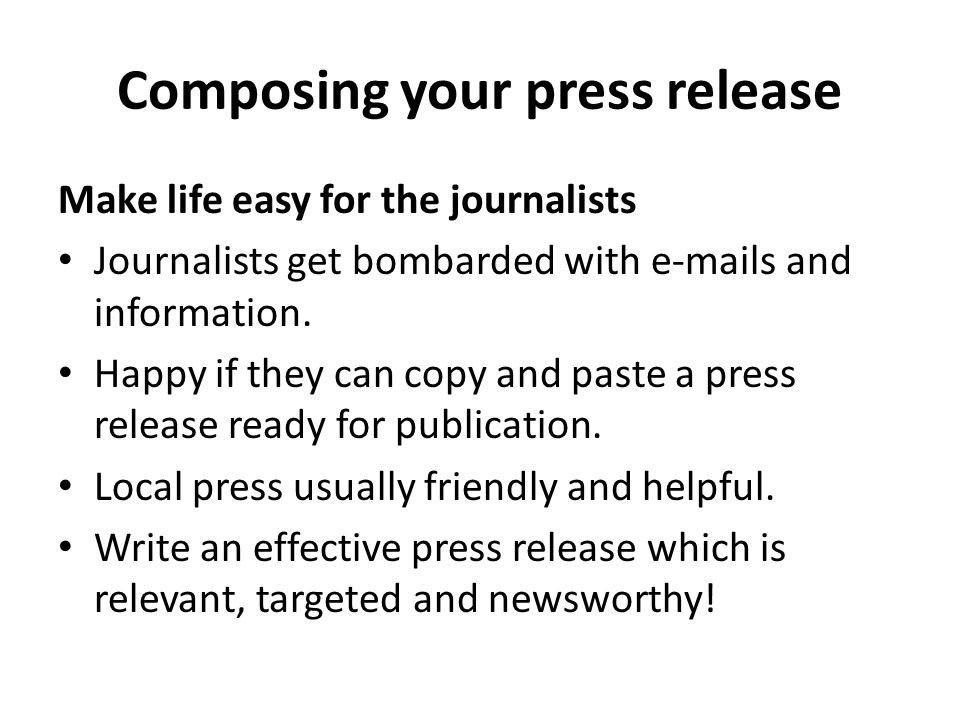 Composing your press release Make life easy for the journalists Journalists get bombarded with  s and information.