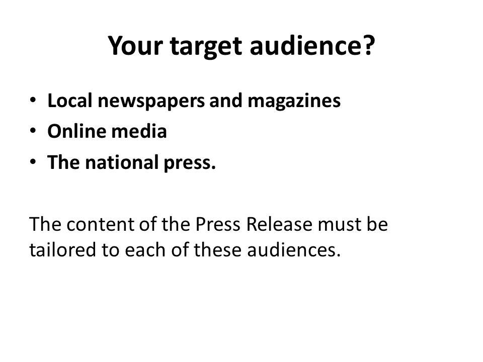 Your target audience. Local newspapers and magazines Online media The national press.