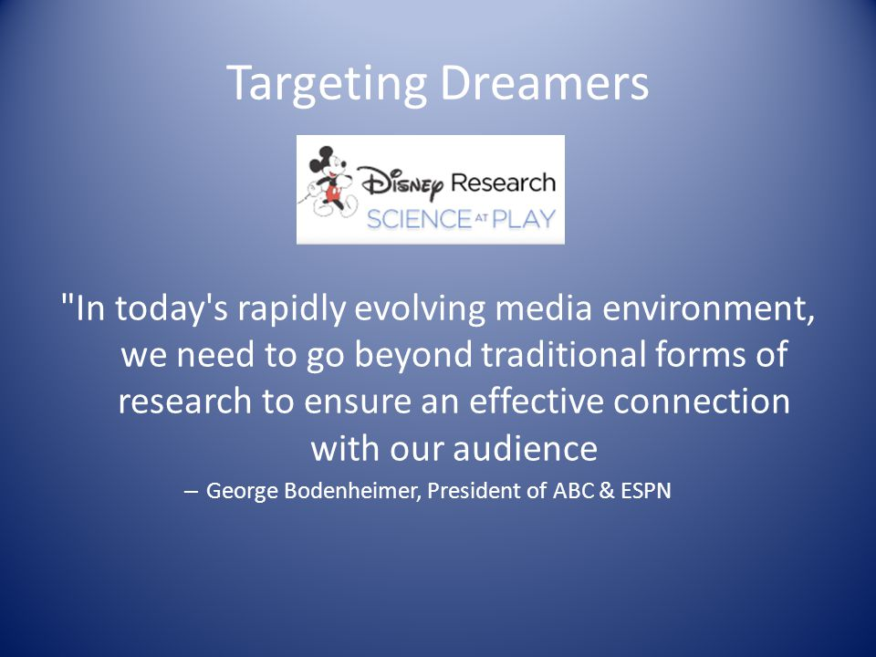 Targeting Dreamers In today s rapidly evolving media environment, we need to go beyond traditional forms of research to ensure an effective connection with our audience – George Bodenheimer, President of ABC & ESPN